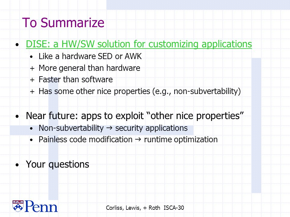 Corliss, Lewis, + Roth ISCA-30 To Summarize DISE: a HW/SW solution for customizing applications Like a hardware SED or AWK + More general than hardware + Faster than software + Has some other nice properties (e.g., non-subvertability) Near future: apps to exploit other nice properties Non-subvertability  security applications Painless code modification  runtime optimization Your questions