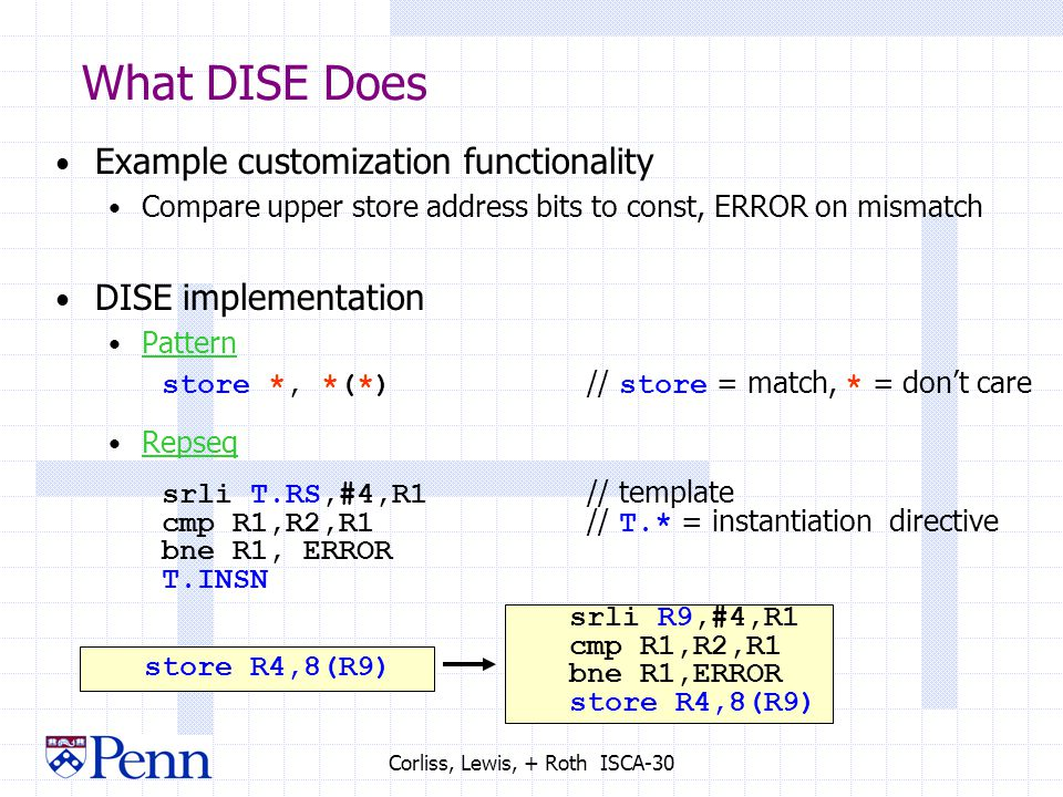 Corliss, Lewis, + Roth ISCA-30 What DISE Does Example customization functionality Compare upper store address bits to const, ERROR on mismatch DISE implementation Pattern store *, *(*) // store = match, * = don't care Repseq srli T.RS,#4,R1 // template cmp R1,R2,R1 // T.* = instantiation directive bne R1, ERROR T.INSN store R4,8(R9) srli R9,#4,R1 cmp R1,R2,R1 bne R1,ERROR store R4,8(R9)