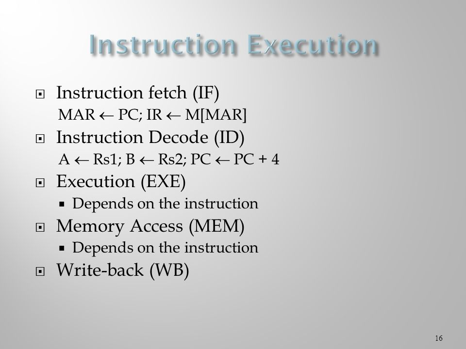  Instruction fetch (IF) MAR  PC; IR  M[MAR]  Instruction Decode (ID) A  Rs1; B  Rs2; PC  PC + 4  Execution (EXE)  Depends on the instruction  Memory Access (MEM)  Depends on the instruction  Write-back (WB) 16