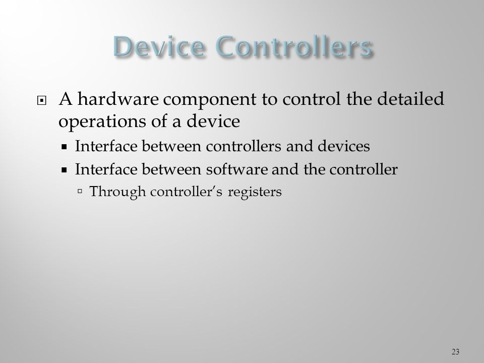  A hardware component to control the detailed operations of a device  Interface between controllers and devices  Interface between software and the controller  Through controller's registers 23