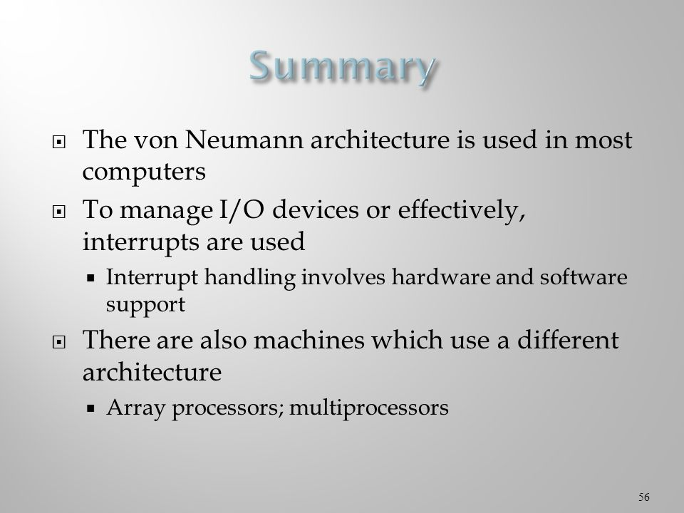  The von Neumann architecture is used in most computers  To manage I/O devices or effectively, interrupts are used  Interrupt handling involves hardware and software support  There are also machines which use a different architecture  Array processors; multiprocessors 56