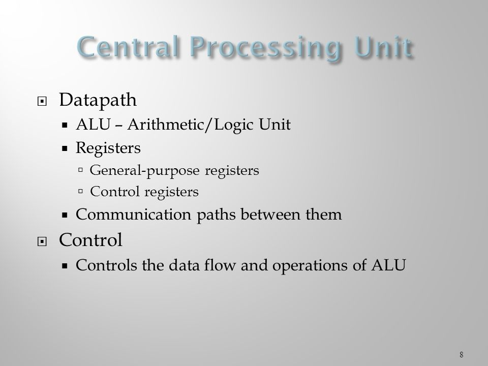  Datapath  ALU – Arithmetic/Logic Unit  Registers  General-purpose registers  Control registers  Communication paths between them  Control  Controls the data flow and operations of ALU 8