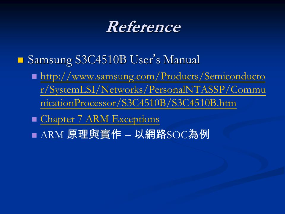 Reference Samsung S3C4510B User ' s Manual Samsung S3C4510B User ' s Manual http://www.samsung.com/Products/Semiconducto r/SystemLSI/Networks/PersonalNTASSP/Commu nicationProcessor/S3C4510B/S3C4510B.htm http://www.samsung.com/Products/Semiconducto r/SystemLSI/Networks/PersonalNTASSP/Commu nicationProcessor/S3C4510B/S3C4510B.htm Chapter 7 ARM Exceptions ARM 原理與實作 – 以網路 SOC 為例