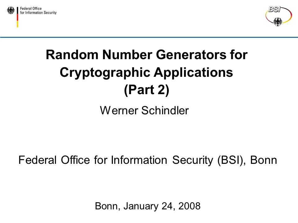 Random Number Generators for Cryptographic Applications (Part 2) Werner Schindler Federal Office for Information Security (BSI), Bonn Bonn, January 24, 2008