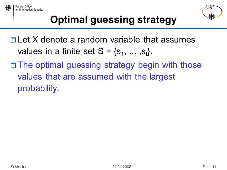 Schindler24.01.2008Slide 11 Optimal guessing strategy  Let X denote a random variable that assumes values in a finite set S = {s 1,...,s t }.