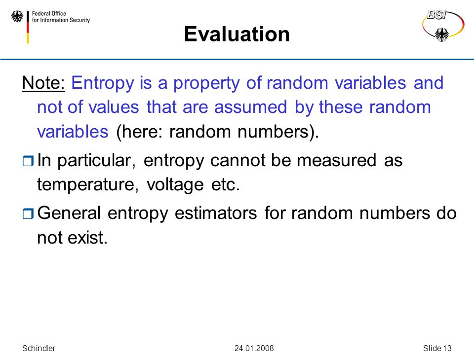 Schindler24.01.2008Slide 13 Evaluation Note: Entropy is a property of random variables and not of values that are assumed by these random variables (here: random numbers).