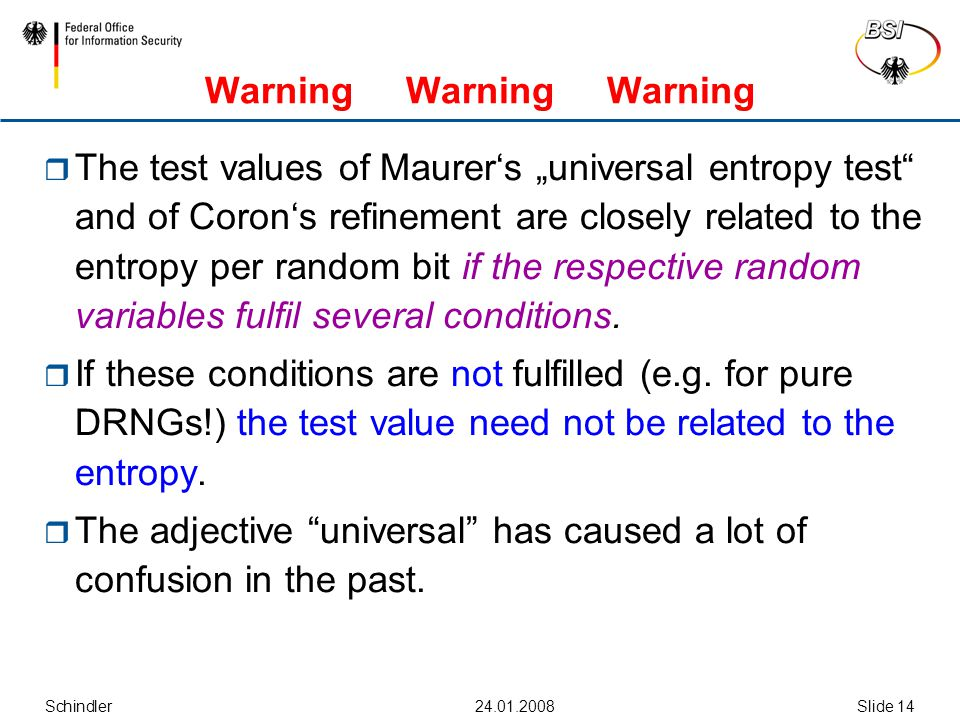 "Schindler24.01.2008Slide 14 Warning Warning Warning  The test values of Maurer's ""universal entropy test and of Coron's refinement are closely related to the entropy per random bit if the respective random variables fulfil several conditions."