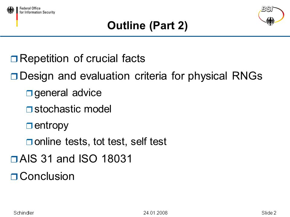 Schindler24.01.2008Slide 2 Outline (Part 2)  Repetition of crucial facts  Design and evaluation criteria for physical RNGs  general advice  stochastic model  entropy  online tests, tot test, self test  AIS 31 and ISO 18031  Conclusion