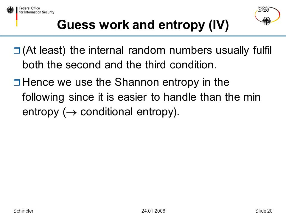 Schindler24.01.2008Slide 20 Guess work and entropy (IV)  (At least) the internal random numbers usually fulfil both the second and the third condition.
