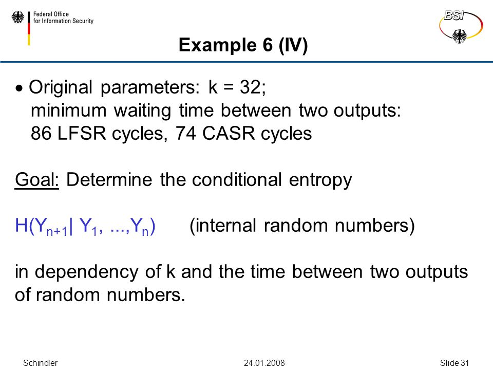 Schindler24.01.2008Slide 31 Example 6 (IV)  Original parameters: k = 32; minimum waiting time between two outputs: 86 LFSR cycles, 74 CASR cycles Goal: Determine the conditional entropy H(Y n+1 | Y 1,...,Y n ) (internal random numbers) in dependency of k and the time between two outputs of random numbers.