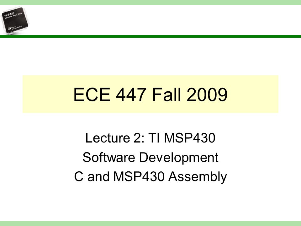 ECE 447 Fall 2009 Lecture 2: TI MSP430 Software Development C and MSP430 Assembly
