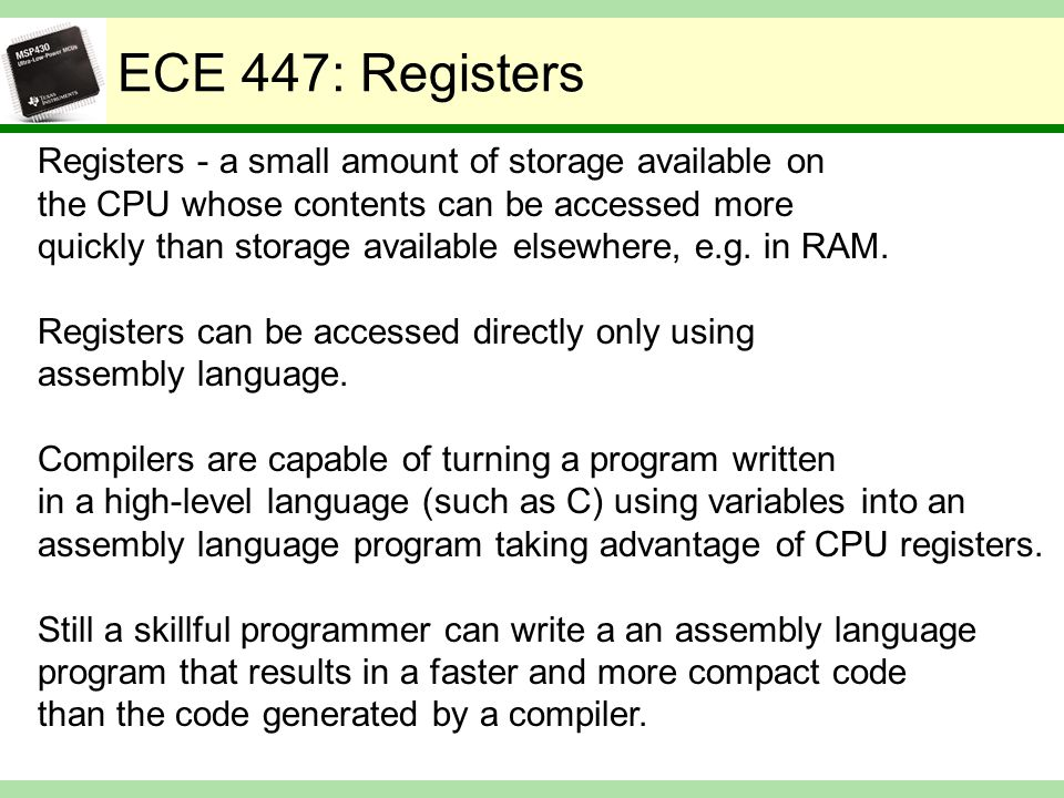 ECE 447: Registers Registers - a small amount of storage available on the CPU whose contents can be accessed more quickly than storage available elsewhere, e.g.