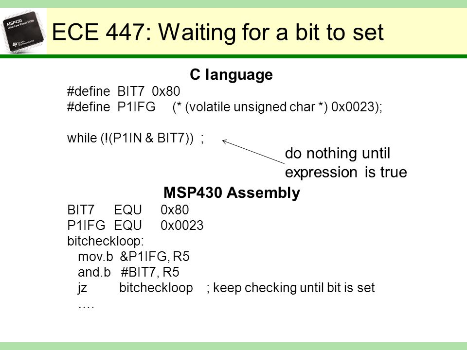 ECE 447: Waiting for a bit to set C language #define BIT7 0x80 #define P1IFG (* (volatile unsigned char *) 0x0023); while (!(P1IN & BIT7)) ; MSP430 Assembly BIT7EQU0x80 P1IFGEQU0x0023 bitcheckloop: mov.b &P1IFG, R5 and.b #BIT7, R5 jz bitcheckloop ; keep checking until bit is set ….