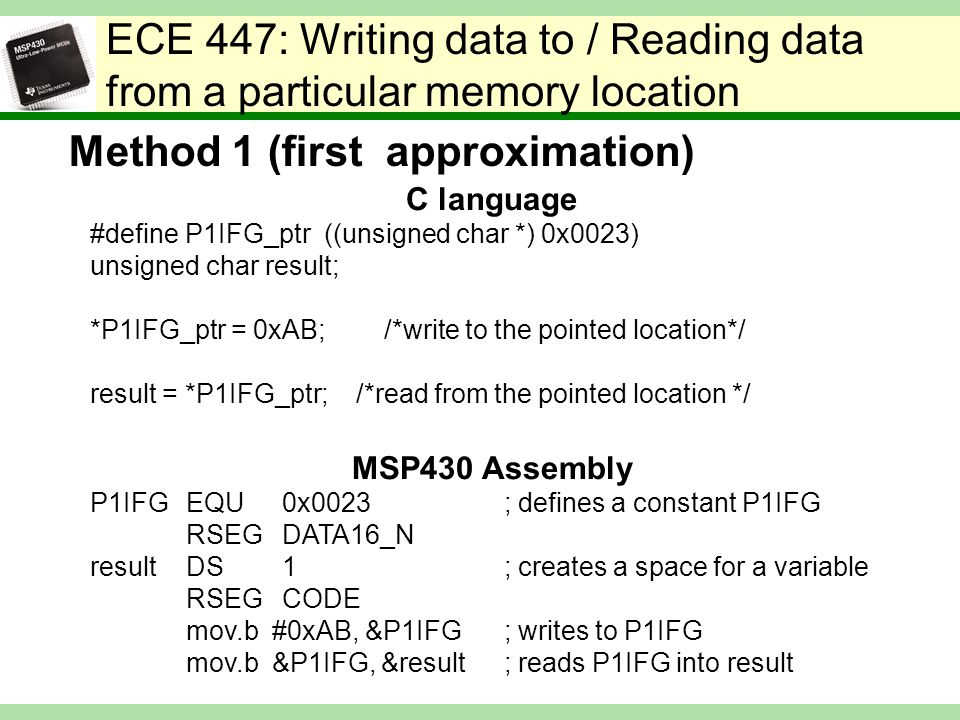 ECE 447: Writing data to / Reading data from a particular memory location C language #define P1IFG_ptr ((unsigned char *) 0x0023) unsigned char result; *P1IFG_ptr = 0xAB; /*write to the pointed location*/ result = *P1IFG_ptr; /*read from the pointed location */ MSP430 Assembly P1IFGEQU0x0023 ; defines a constant P1IFG RSEGDATA16_N resultDS1 ; creates a space for a variable RSEGCODE mov.b #0xAB, &P1IFG ; writes to P1IFG mov.b &P1IFG, &result ; reads P1IFG into result Method 1 (first approximation)