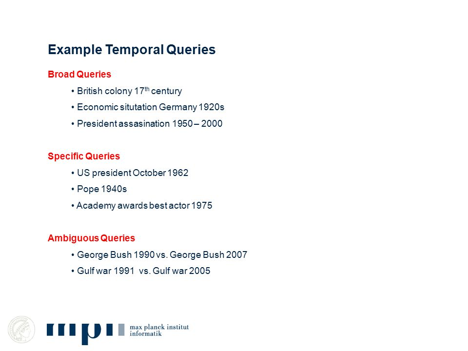Example Temporal Queries Broad Queries British colony 17 th century Economic situtation Germany 1920s President assasination 1950 – 2000 Specific Queries US president October 1962 Pope 1940s Academy awards best actor 1975 Ambiguous Queries George Bush 1990 vs.
