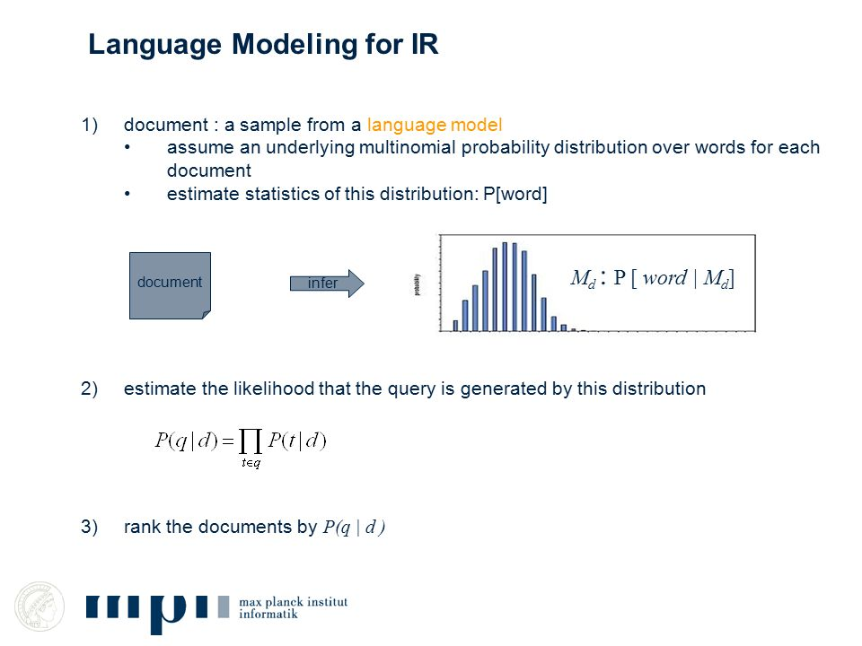 1)document : a sample from a language model assume an underlying multinomial probability distribution over words for each document estimate statistics of this distribution: P[word] 2)estimate the likelihood that the query is generated by this distribution 3)rank the documents by P(q | d ) document infer M d : P [ word | M d ] Language Modeling for IR