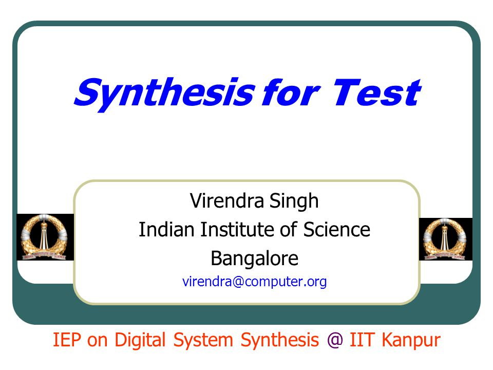 Synthesis for Test Virendra Singh Indian Institute of Science Bangalore virendra@computer.org IEP on Digital System Synthesis @ IIT Kanpur