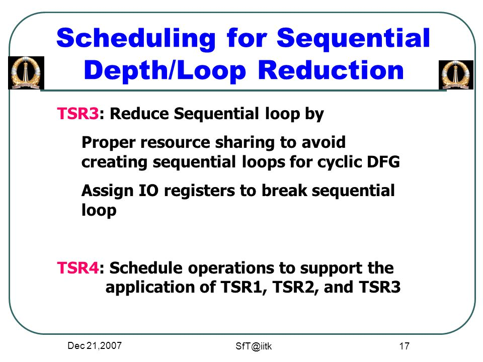 Dec 21,2007 SfT@iitk 17 Scheduling for Sequential Depth/Loop Reduction TSR3: Reduce Sequential loop by Proper resource sharing to avoid creating sequential loops for cyclic DFG Assign IO registers to break sequential loop TSR4: Schedule operations to support the application of TSR1, TSR2, and TSR3