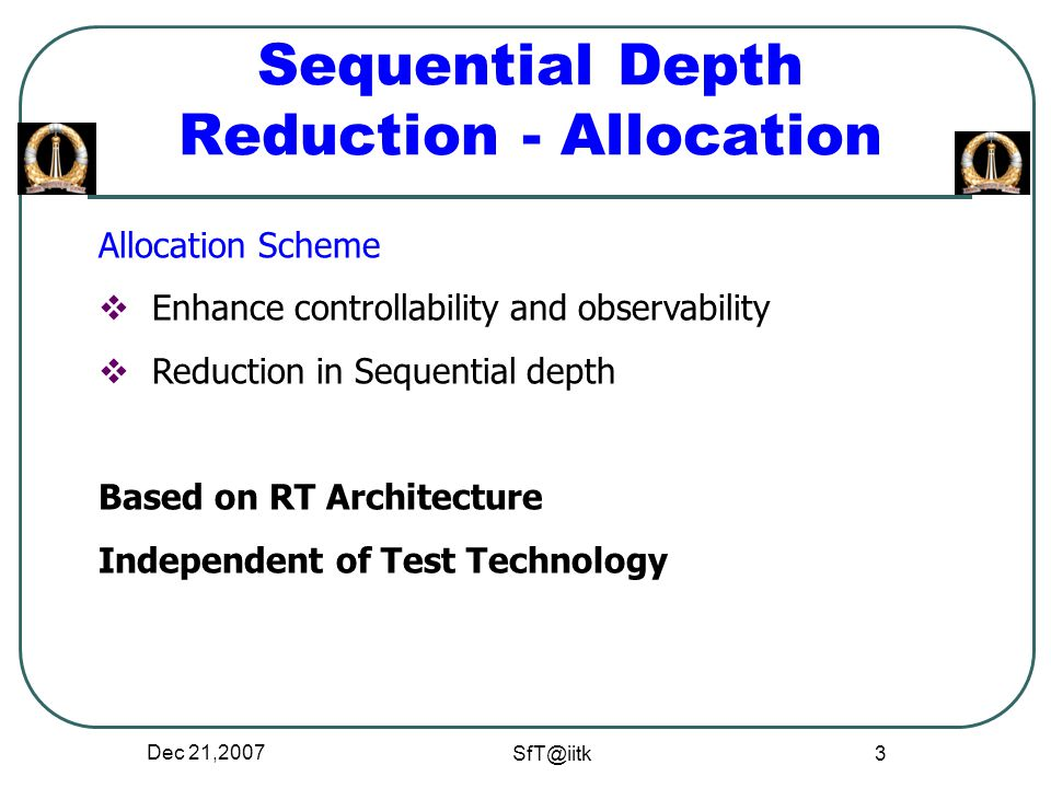 Dec 21,2007 SfT@iitk 3 Sequential Depth Reduction - Allocation Allocation Scheme  Enhance controllability and observability  Reduction in Sequential depth Based on RT Architecture Independent of Test Technology