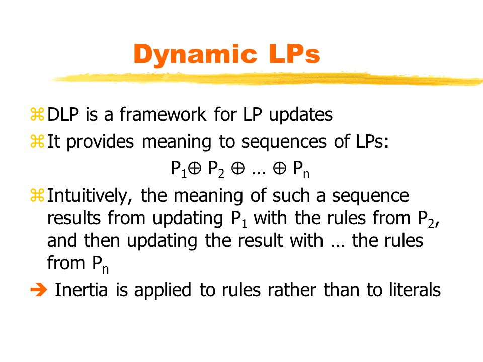 Dynamic LPs zDLP is a framework for LP updates zIt provides meaning to sequences of LPs: P 1  P 2  …  P n zIntuitively, the meaning of such a sequence results from updating P 1 with the rules from P 2, and then updating the result with … the rules from P n  Inertia is applied to rules rather than to literals