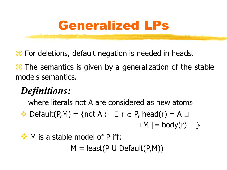 Generalized LPs z For deletions, default negation is needed in heads.