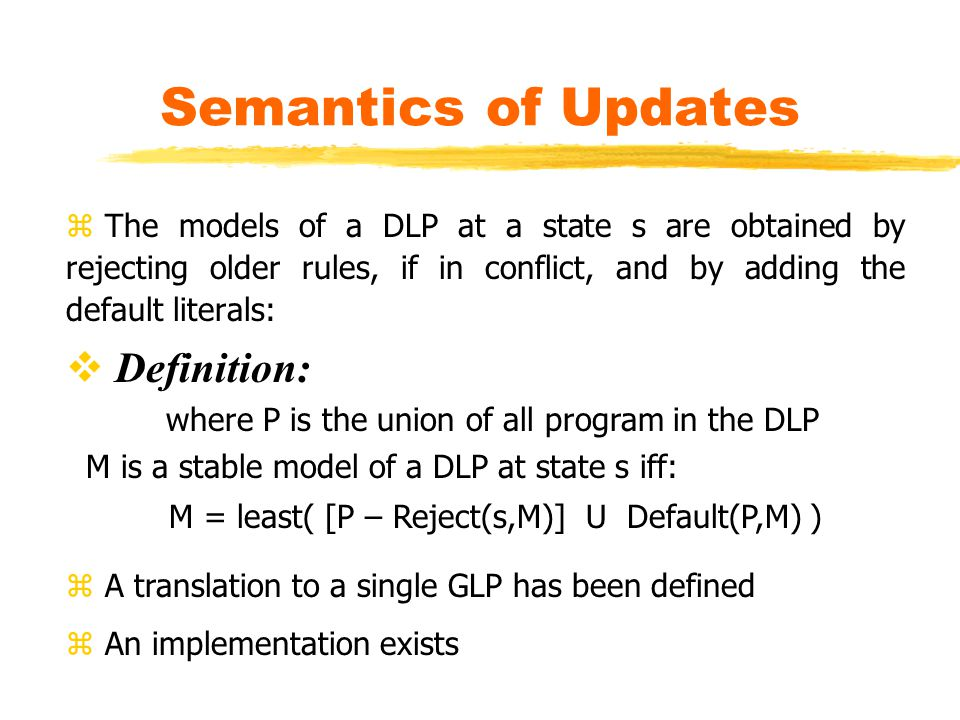 Semantics of Updates z The models of a DLP at a state s are obtained by rejecting older rules, if in conflict, and by adding the default literals:  Definition: where P is the union of all program in the DLP M is a stable model of a DLP at state s iff: M = least( [P – Reject(s,M)] U Default(P,M) ) z A translation to a single GLP has been defined z An implementation exists