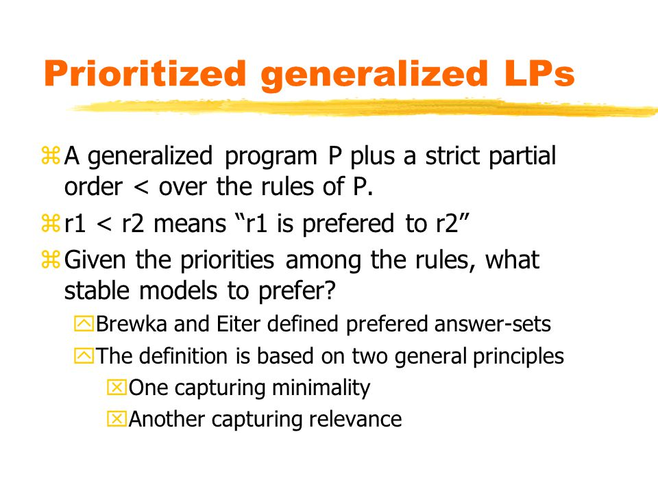 Prioritized generalized LPs zA generalized program P plus a strict partial order < over the rules of P.