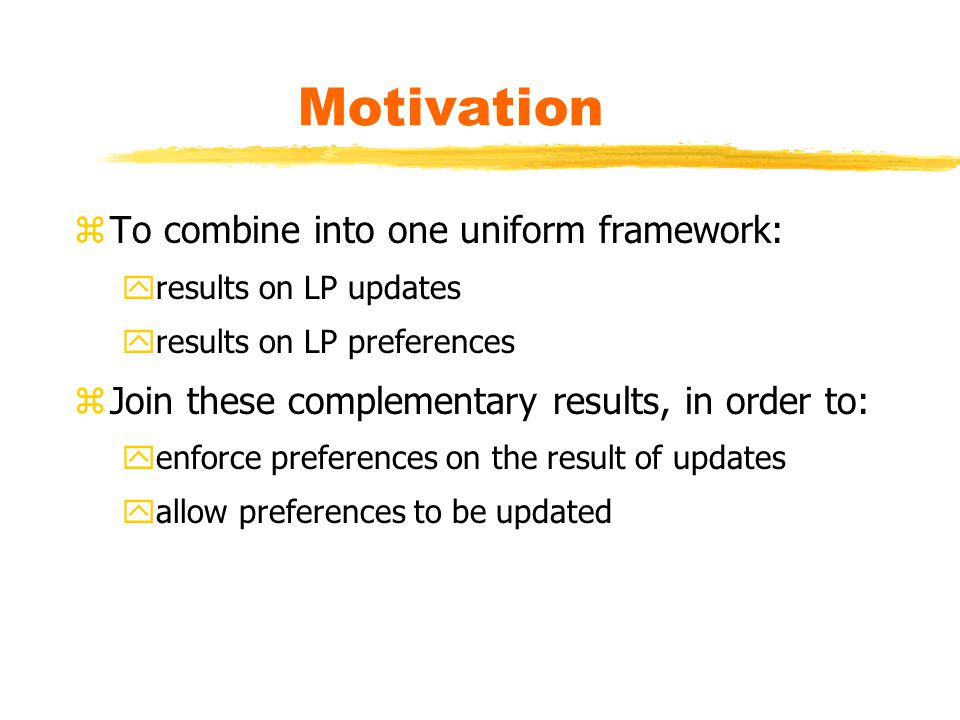 Motivation zTo combine into one uniform framework: yresults on LP updates yresults on LP preferences zJoin these complementary results, in order to: yenforce preferences on the result of updates yallow preferences to be updated