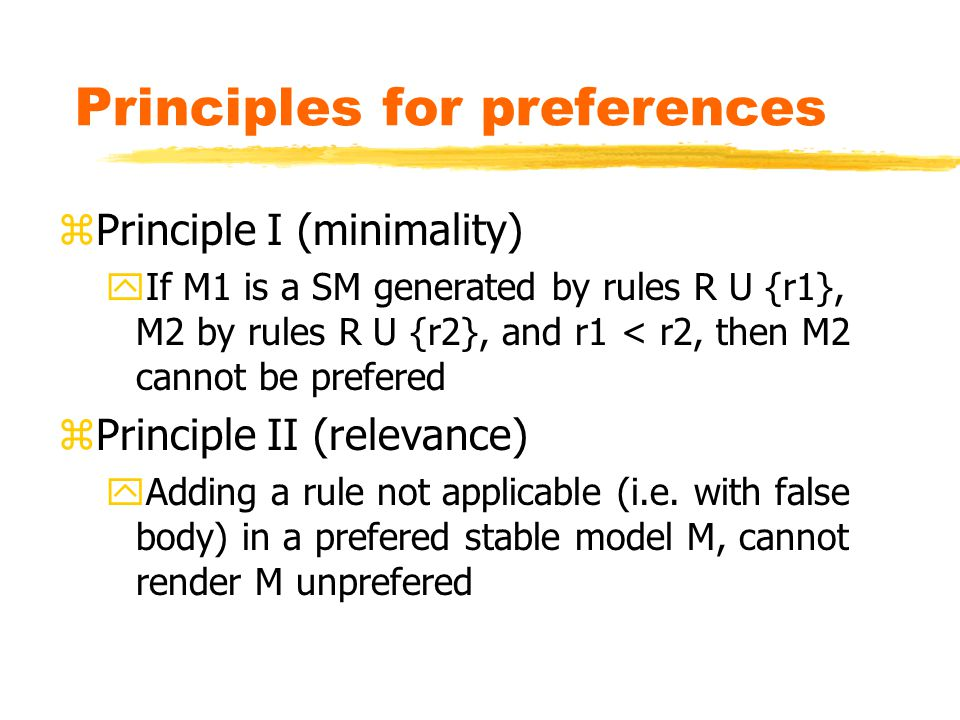 Principles for preferences zPrinciple I (minimality) yIf M1 is a SM generated by rules R U {r1}, M2 by rules R U {r2}, and r1 < r2, then M2 cannot be prefered zPrinciple II (relevance) yAdding a rule not applicable (i.e.
