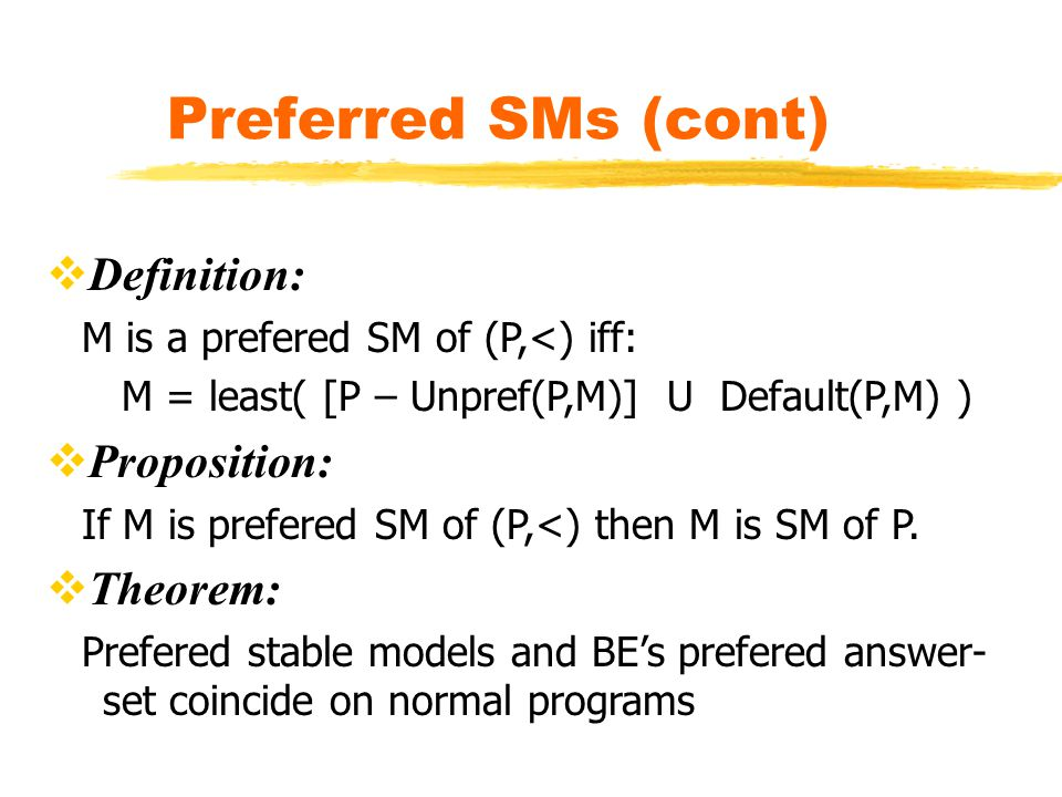 Preferred SMs (cont)  Definition: M is a prefered SM of (P,<) iff: M = least( [P – Unpref(P,M)] U Default(P,M) )  Proposition: If M is prefered SM of (P,<) then M is SM of P.