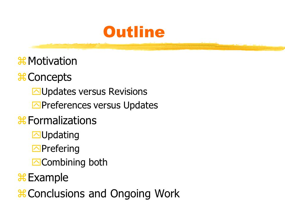 Outline zMotivation zConcepts yUpdates versus Revisions yPreferences versus Updates zFormalizations yUpdating yPrefering yCombining both zExample zConclusions and Ongoing Work