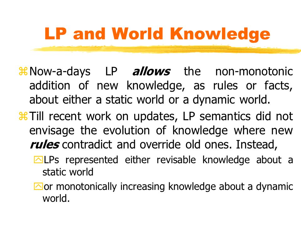 LP and World Knowledge zNow-a-days LP allows the non-monotonic addition of new knowledge, as rules or facts, about either a static world or a dynamic world.
