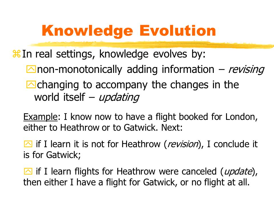 Knowledge Evolution zIn real settings, knowledge evolves by: ynon-monotonically adding information – revising ychanging to accompany the changes in the world itself – updating Example: I know now to have a flight booked for London, either to Heathrow or to Gatwick.