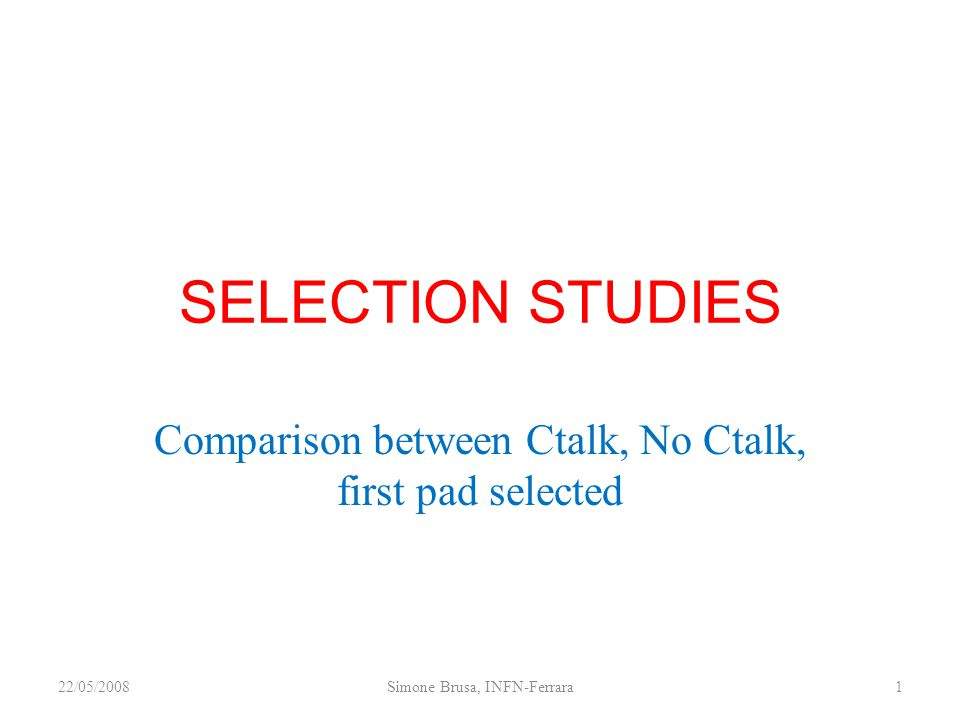 SELECTION STUDIES Comparison between Ctalk, No Ctalk, first pad selected 22/05/20081Simone Brusa, INFN-Ferrara