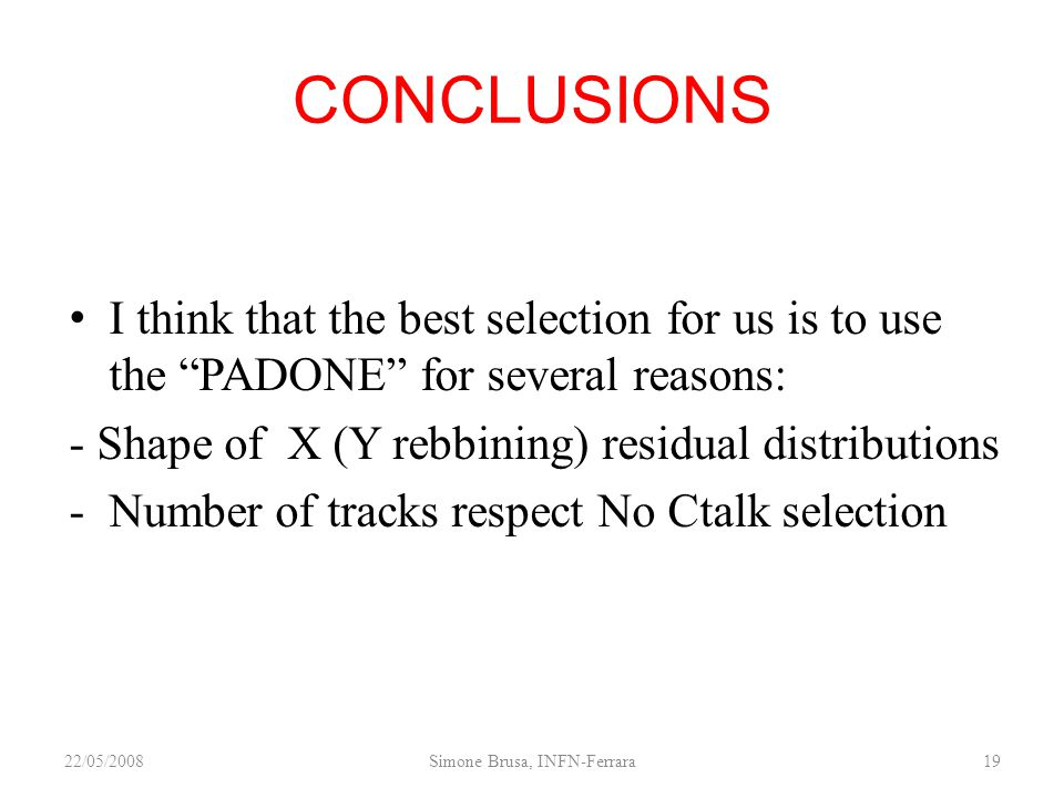 CONCLUSIONS I think that the best selection for us is to use the PADONE for several reasons: - Shape of X (Y rebbining) residual distributions -Number of tracks respect No Ctalk selection 22/05/2008Simone Brusa, INFN-Ferrara19