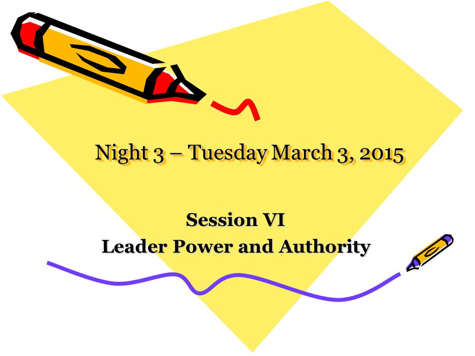 Night 3 – Tuesday March 3, 2015 Session VI Leader Power and Authority