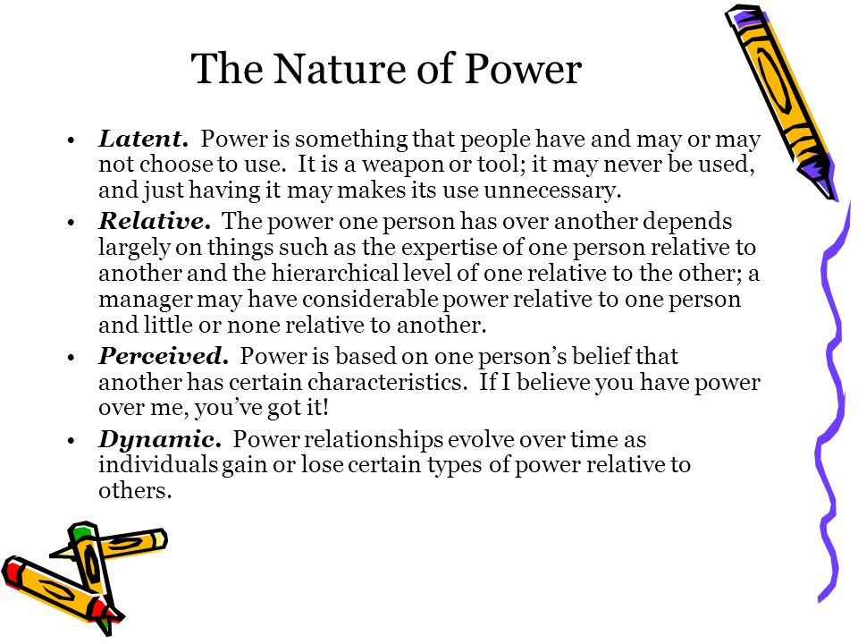 The Nature of Power Latent. Power is something that people have and may or may not choose to use.