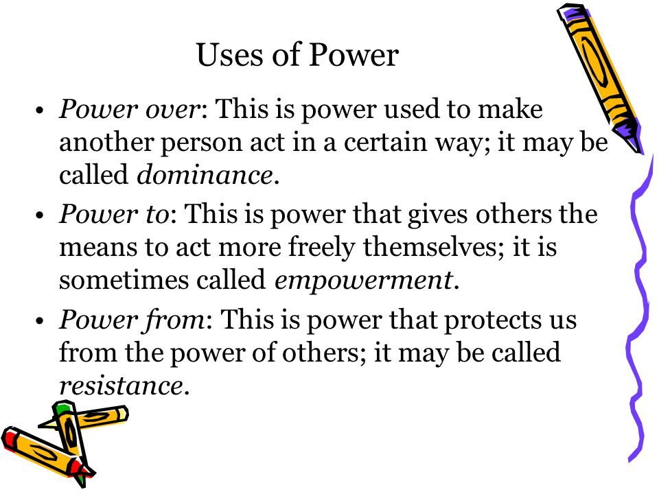 Uses of Power Power over: This is power used to make another person act in a certain way; it may be called dominance.