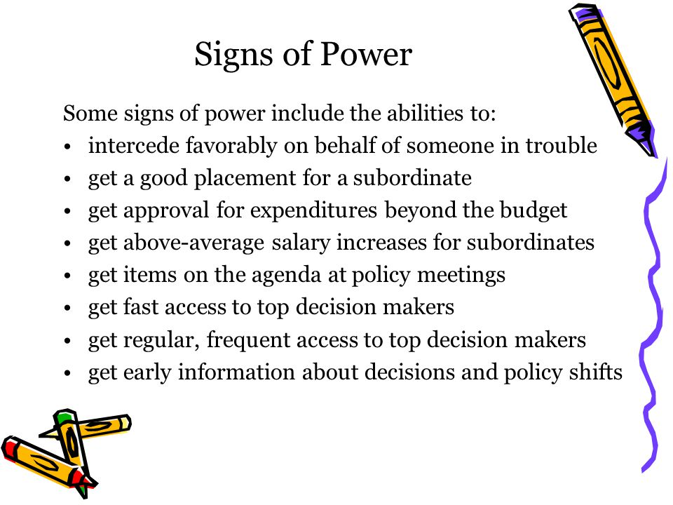 Signs of Power Some signs of power include the abilities to: intercede favorably on behalf of someone in trouble get a good placement for a subordinate get approval for expenditures beyond the budget get above-average salary increases for subordinates get items on the agenda at policy meetings get fast access to top decision makers get regular, frequent access to top decision makers get early information about decisions and policy shifts