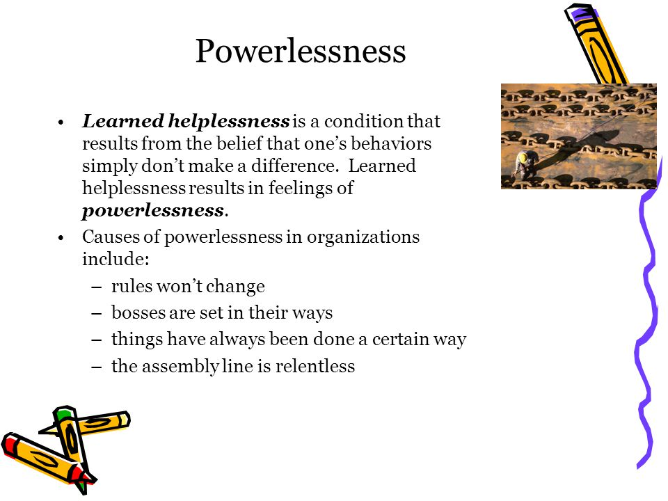 Powerlessness Learned helplessness is a condition that results from the belief that one's behaviors simply don't make a difference.