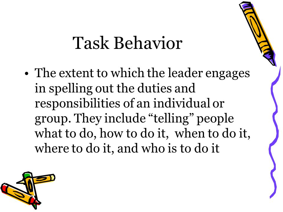 Task Behavior The extent to which the leader engages in spelling out the duties and responsibilities of an individual or group.