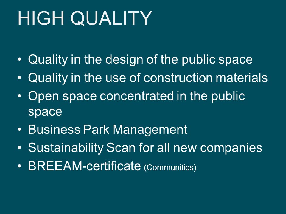 HIGH QUALITY Quality in the design of the public space Quality in the use of construction materials Open space concentrated in the public space Business Park Management Sustainability Scan for all new companies BREEAM-certificate (Communities)