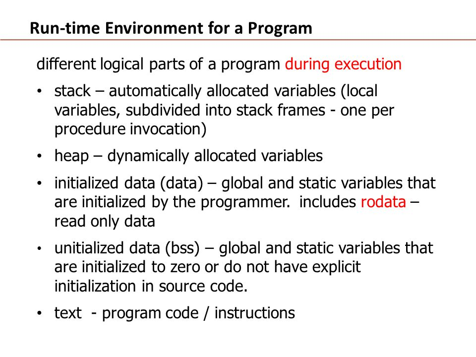 Run-time Environment for a Program different logical parts of a program during execution stack – automatically allocated variables (local variables, subdivided into stack frames - one per procedure invocation) heap – dynamically allocated variables initialized data (data) – global and static variables that are initialized by the programmer.