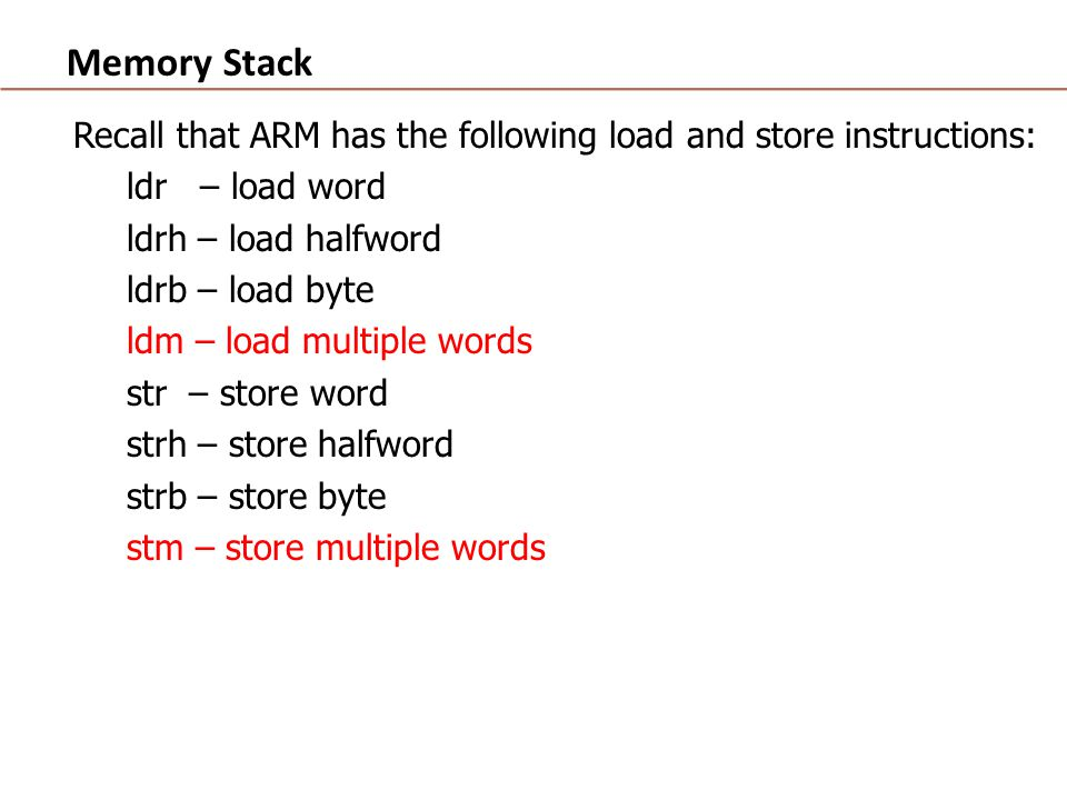 Memory Stack Recall that ARM has the following load and store instructions: ldr – load word ldrh – load halfword ldrb – load byte ldm – load multiple words str – store word strh – store halfword strb – store byte stm – store multiple words