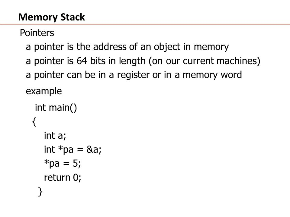 Memory Stack Pointers a pointer is the address of an object in memory a pointer is 64 bits in length (on our current machines) a pointer can be in a register or in a memory word example int main() { int a; int *pa = &a; *pa = 5; return 0; }