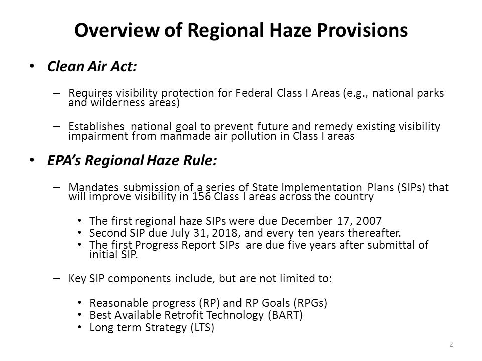 Overview of Regional Haze Provisions Clean Air Act: – Requires visibility protection for Federal Class I Areas (e.g., national parks and wilderness areas) – Establishes national goal to prevent future and remedy existing visibility impairment from manmade air pollution in Class I areas EPA's Regional Haze Rule: – Mandates submission of a series of State Implementation Plans (SIPs) that will improve visibility in 156 Class I areas across the country The first regional haze SIPs were due December 17, 2007 Second SIP due July 31, 2018, and every ten years thereafter.