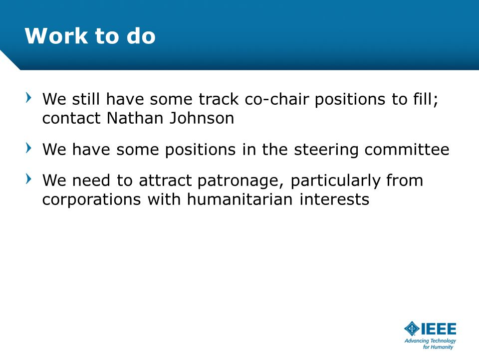 12-CRS-0106 REVISED 8 FEB 2013 Work to do We still have some track co-chair positions to fill; contact Nathan Johnson We have some positions in the steering committee We need to attract patronage, particularly from corporations with humanitarian interests