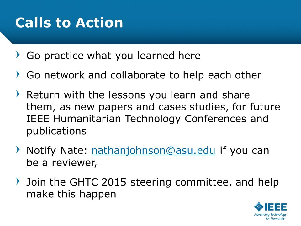 12-CRS-0106 REVISED 8 FEB 2013 Calls to Action Go practice what you learned here Go network and collaborate to help each other Return with the lessons you learn and share them, as new papers and cases studies, for future IEEE Humanitarian Technology Conferences and publications Notify Nate: nathanjohnson@asu.edu if you can be a reviewer,nathanjohnson@asu.edu Join the GHTC 2015 steering committee, and help make this happen
