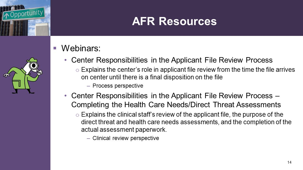 AFR Resources  Webinars: Center Responsibilities in the Applicant File Review Process o Explains the center's role in applicant file review from the time the file arrives on center until there is a final disposition on the file –Process perspective Center Responsibilities in the Applicant File Review Process – Completing the Health Care Needs/Direct Threat Assessments o Explains the clinical staff's review of the applicant file, the purpose of the direct threat and health care needs assessments, and the completion of the actual assessment paperwork.