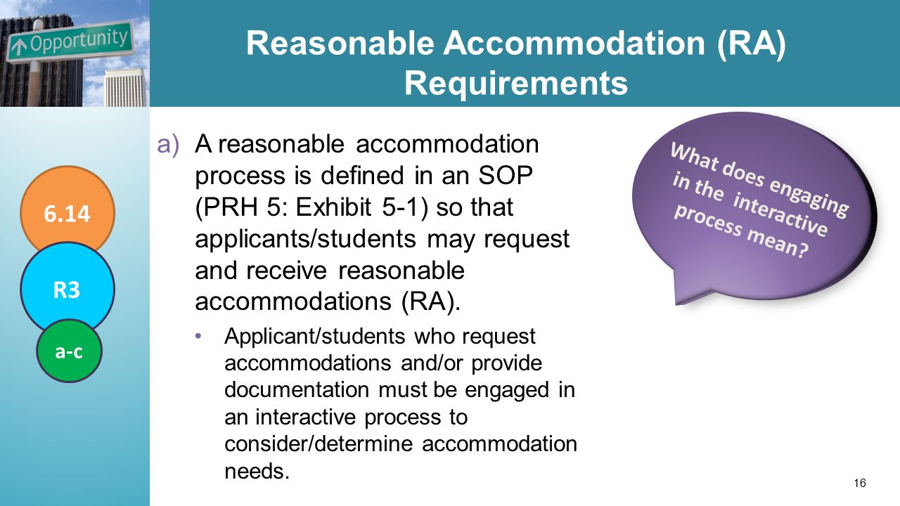 Reasonable Accommodation (RA) Requirements a)A reasonable accommodation process is defined in an SOP (PRH 5: Exhibit 5-1) so that applicants/students may request and receive reasonable accommodations (RA).